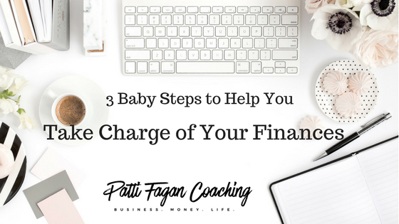 3 Baby Steps to Help You Take Charge of Your Finances - by Award-winning Financial Coach, Patti Fagan
